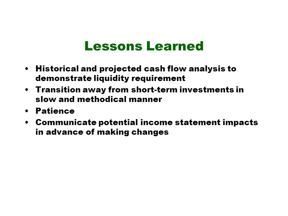 Lessons Learned Historical and projected cash flow analysis to demonstrate liquidity requirement Transition away from short-term investments in slow and methodical manner Patience Communicate potential income statement impacts in advance of making changes