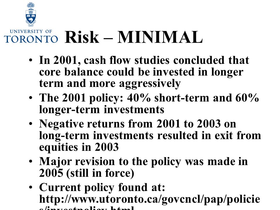 Risk – MINIMAL In 2001, cash flow studies concluded that core balance could be invested in longer term and more aggressively The 2001 policy: 40% short-term and 60% longer-term investments Negative returns from 2001 to 2003 on long-term investments resulted in exit from equities in 2003 Major revision to the policy was made in 2005 (still in force) Current policy found at: http://www.utoronto.ca/govcncl/pap/policie s/investpolicy.html