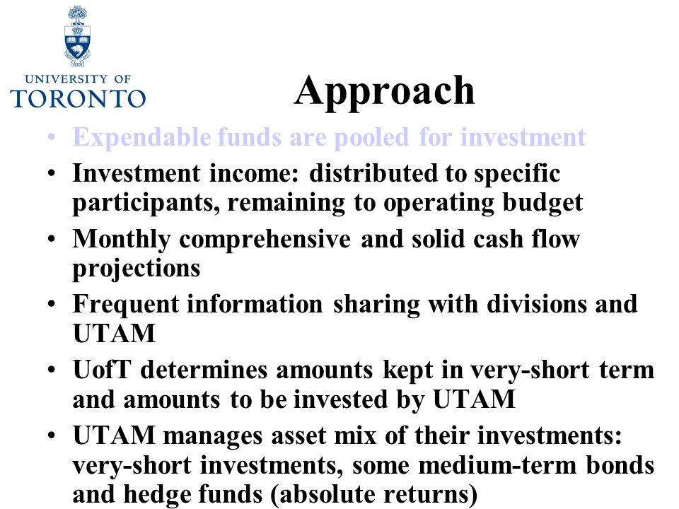 Approach Expendable funds are pooled for investment Investment income: distributed to specific participants, remaining to operating budget Monthly comprehensive and solid cash flow projections Frequent information sharing with divisions and UTAM UofT determines amounts kept in very-short term and amounts to be invested by UTAM UTAM manages asset mix of their investments: very-short investments, some medium-term bonds and hedge funds (absolute returns) Annual review of policies