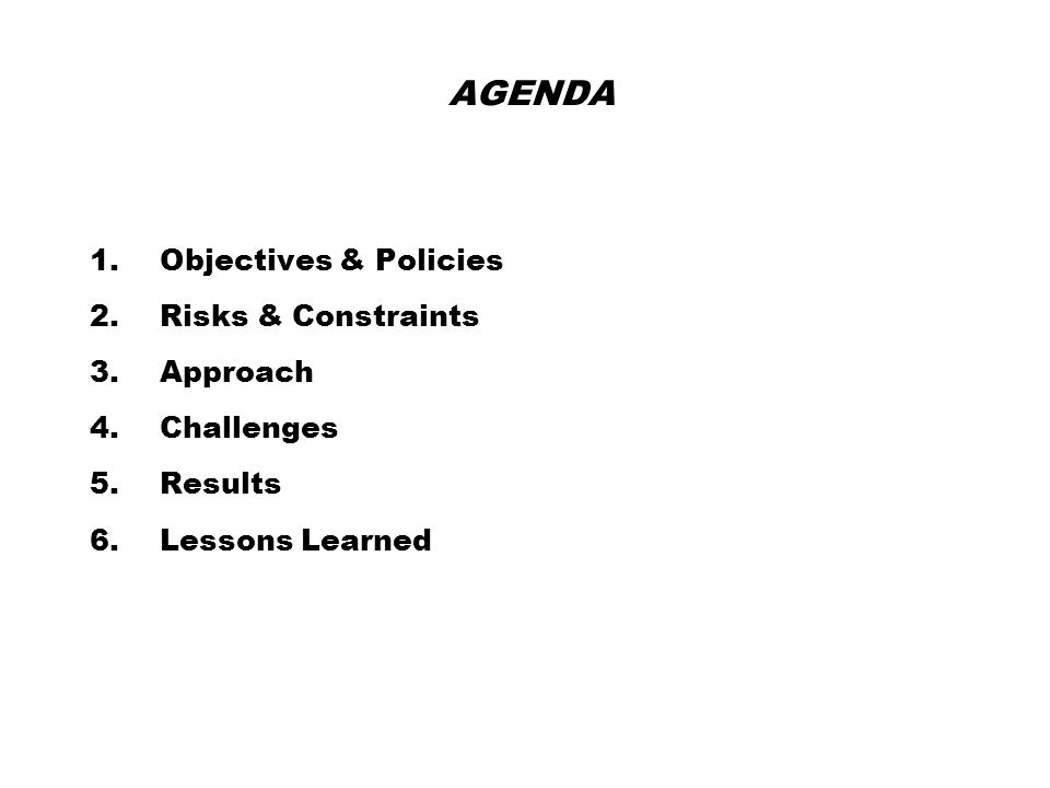 AGENDA 1.Objectives & Policies 2.Risks & Constraints 3.Approach 4.Challenges 5.Results 6.Lessons Learned