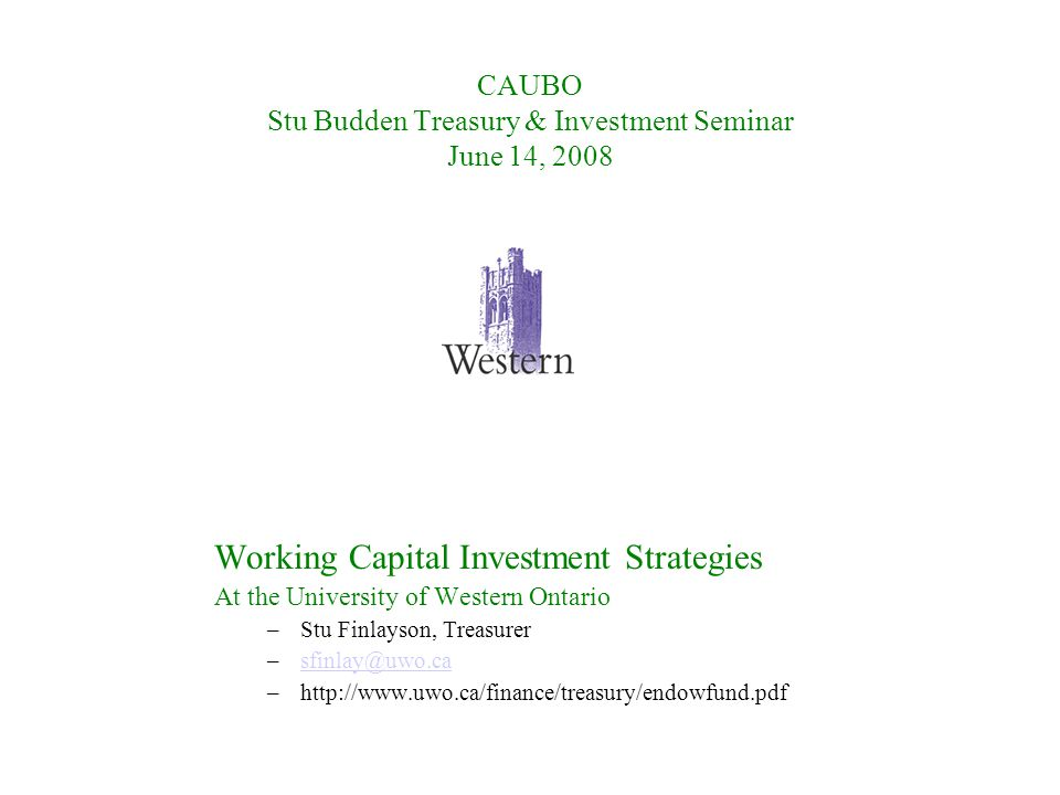 CAUBO Stu Budden Treasury & Investment Seminar June 14, 2008 Working Capital Investment Strategies At the University of Western Ontario –Stu Finlayson, Treasurer –sfinlay@uwo.casfinlay@uwo.ca –http://www.uwo.ca/finance/treasury/endowfund.pdf
