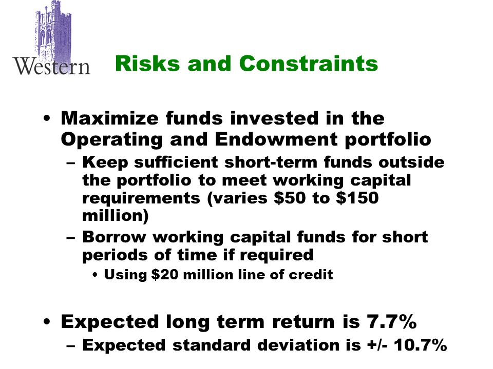 Risks and Constraints Maximize funds invested in the Operating and Endowment portfolio –Keep sufficient short-term funds outside the portfolio to meet working capital requirements (varies $50 to $150 million) –Borrow working capital funds for short periods of time if required Using $20 million line of credit Expected long term return is 7.7% –Expected standard deviation is +/- 10.7%