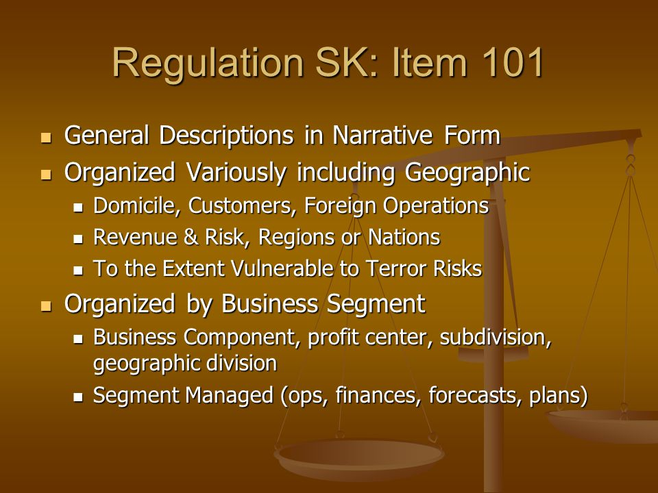 Regulation SK: Item 101 General Descriptions in Narrative Form General Descriptions in Narrative Form Organized Variously including Geographic Organized Variously including Geographic Domicile, Customers, Foreign Operations Domicile, Customers, Foreign Operations Revenue & Risk, Regions or Nations Revenue & Risk, Regions or Nations To the Extent Vulnerable to Terror Risks To the Extent Vulnerable to Terror Risks Organized by Business Segment Organized by Business Segment Business Component, profit center, subdivision, geographic division Business Component, profit center, subdivision, geographic division Segment Managed (ops, finances, forecasts, plans) Segment Managed (ops, finances, forecasts, plans)