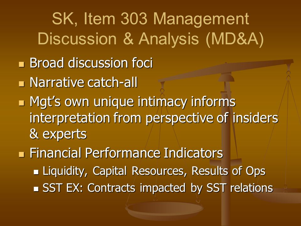 SK, Item 303 Management Discussion & Analysis (MD&A) Broad discussion foci Broad discussion foci Narrative catch-all Narrative catch-all Mgt's own unique intimacy informs interpretation from perspective of insiders & experts Mgt's own unique intimacy informs interpretation from perspective of insiders & experts Financial Performance Indicators Financial Performance Indicators Liquidity, Capital Resources, Results of Ops Liquidity, Capital Resources, Results of Ops SST EX: Contracts impacted by SST relations SST EX: Contracts impacted by SST relations