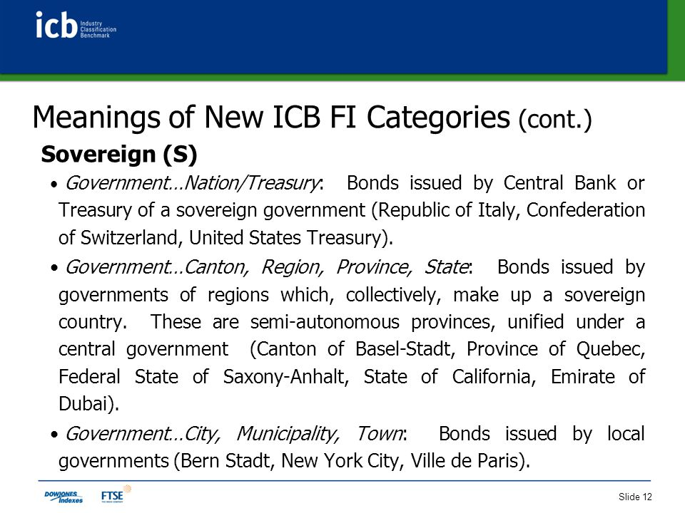 Slide 12 Meanings of New ICB FI Categories (cont.) Sovereign (S) Government…Nation/Treasury: Bonds issued by Central Bank or Treasury of a sovereign government (Republic of Italy, Confederation of Switzerland, United States Treasury).