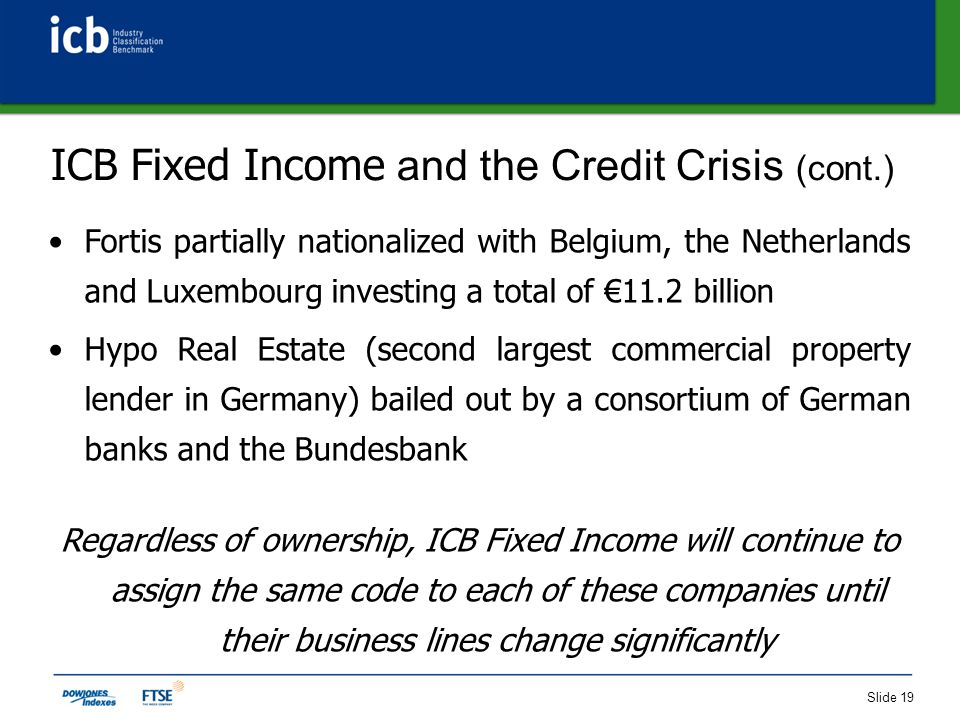 Slide 19 ICB Fixed Income and the Credit Crisis (cont.) Fortis partially nationalized with Belgium, the Netherlands and Luxembourg investing a total of €11.2 billion Hypo Real Estate (second largest commercial property lender in Germany) bailed out by a consortium of German banks and the Bundesbank Regardless of ownership, ICB Fixed Income will continue to assign the same code to each of these companies until their business lines change significantly