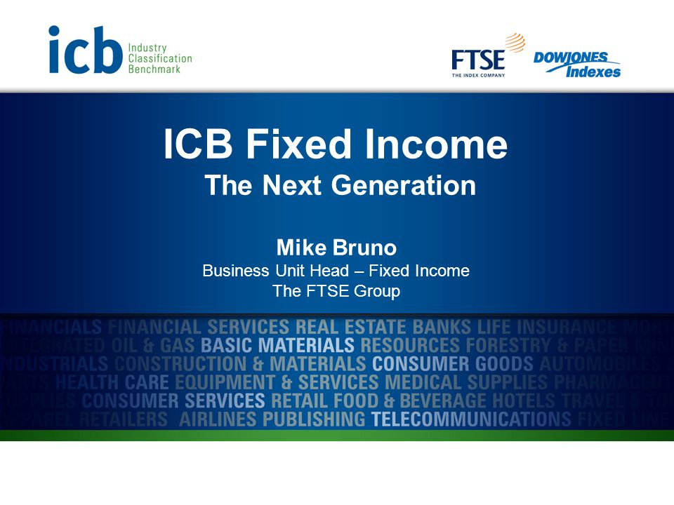 ICB Fixed Income The Next Generation Mike Bruno Business Unit Head – Fixed Income The FTSE Group
