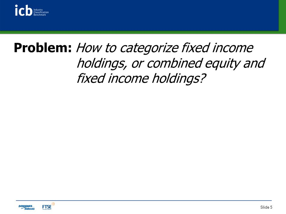 Slide 5 Problem: How to categorize fixed income holdings, or combined equity and fixed income holdings