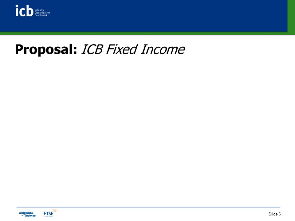 Slide 7 Historical Context of ICB Fixed Income 1Q 2007: SIX Swiss Exchange approached FTSE with requirement for a fixed income categorization product for CHF bond market FTSE used ICB as a basis and developed conceptual framework for ICB Fixed Income model 2007: Model refined through collaboration with Dow Jones, SIX Swiss Exchange and valued input from SBC (OKS) FTSE and Dow Jones officially launched ICB Fixed Income in May 2008 SIX Swiss Exchange is pilot client of ICB Fixed Income