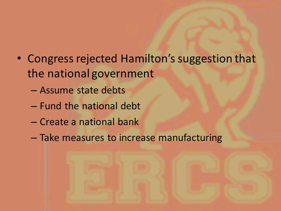 Congress rejected Hamilton's suggestion that the national government – Assume state debts – Fund the national debt – Create a national bank – Take mea