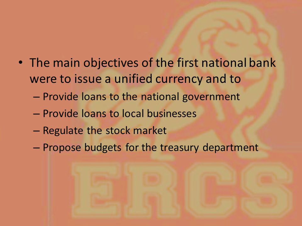 The main objectives of the first national bank were to issue a unified currency and to – Provide loans to the national government – Provide loans to l