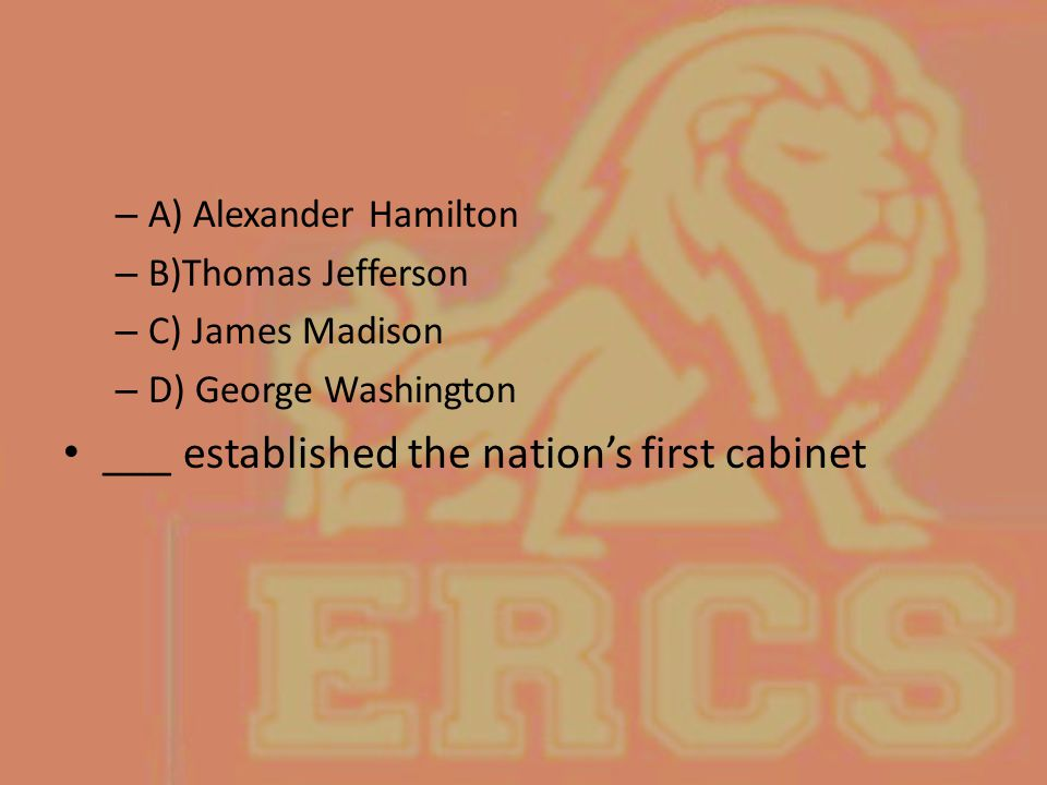 – A) Alexander Hamilton – B)Thomas Jefferson – C) James Madison – D) George Washington ___ established the nation's first cabinet