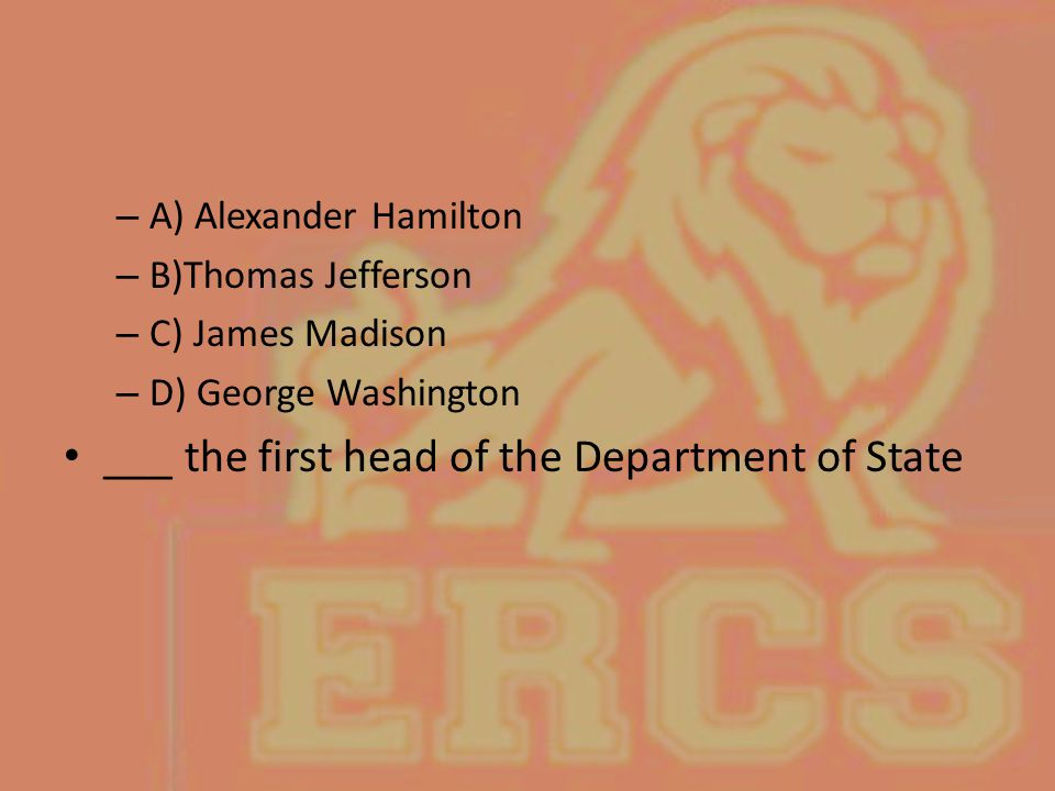 – A) Alexander Hamilton – B)Thomas Jefferson – C) James Madison – D) George Washington ___ the first head of the Department of State