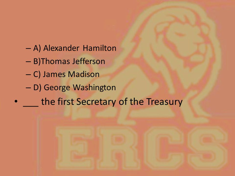 – A) Alexander Hamilton – B)Thomas Jefferson – C) James Madison – D) George Washington ___ the first Secretary of the Treasury