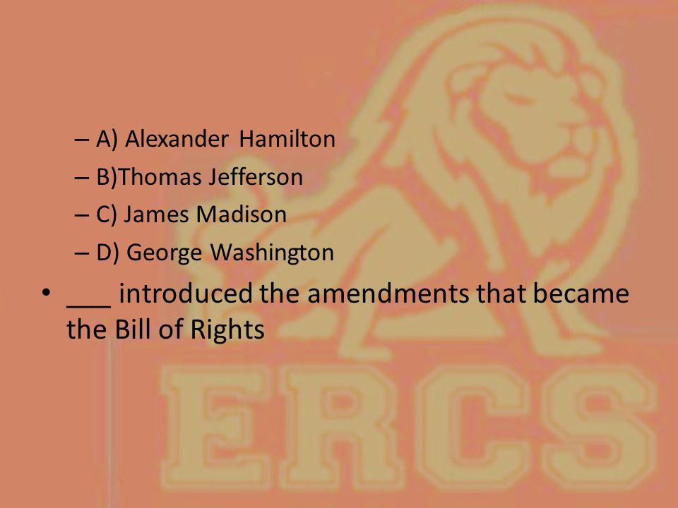 – A) Alexander Hamilton – B)Thomas Jefferson – C) James Madison – D) George Washington ___ introduced the amendments that became the Bill of Rights