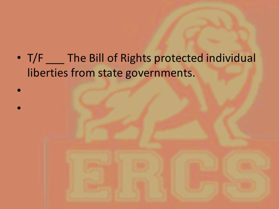 T/F ___ The Bill of Rights protected individual liberties from state governments.
