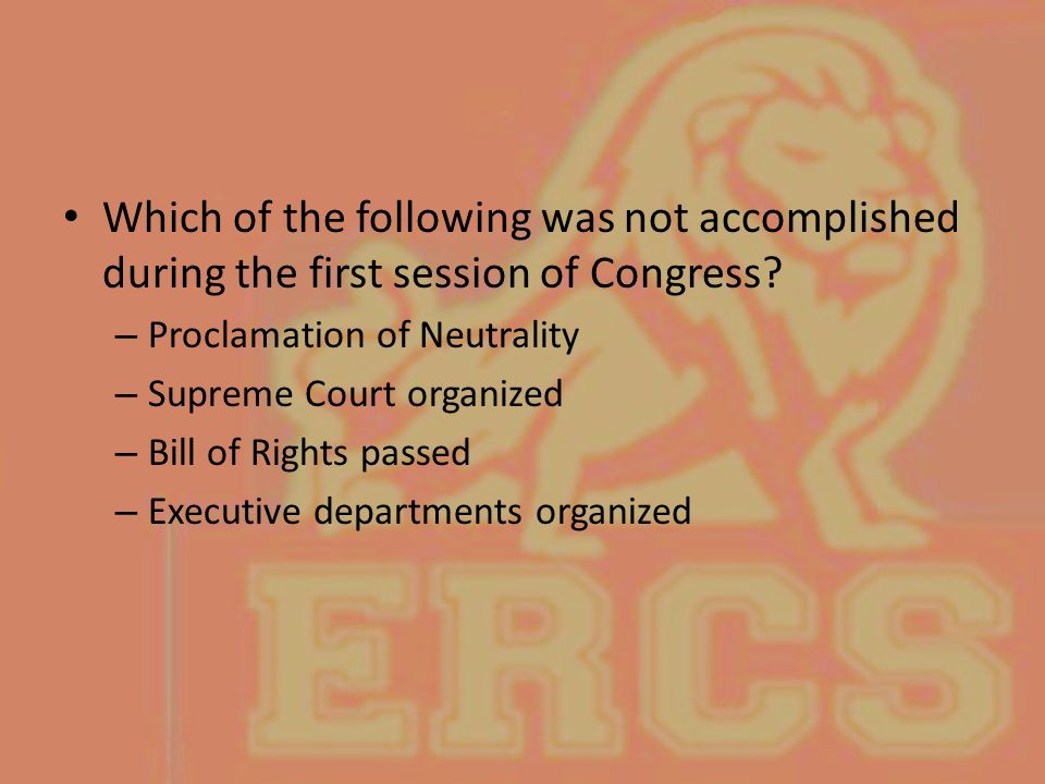 Which of the following was not accomplished during the first session of Congress? – Proclamation of Neutrality – Supreme Court organized – Bill of Rig