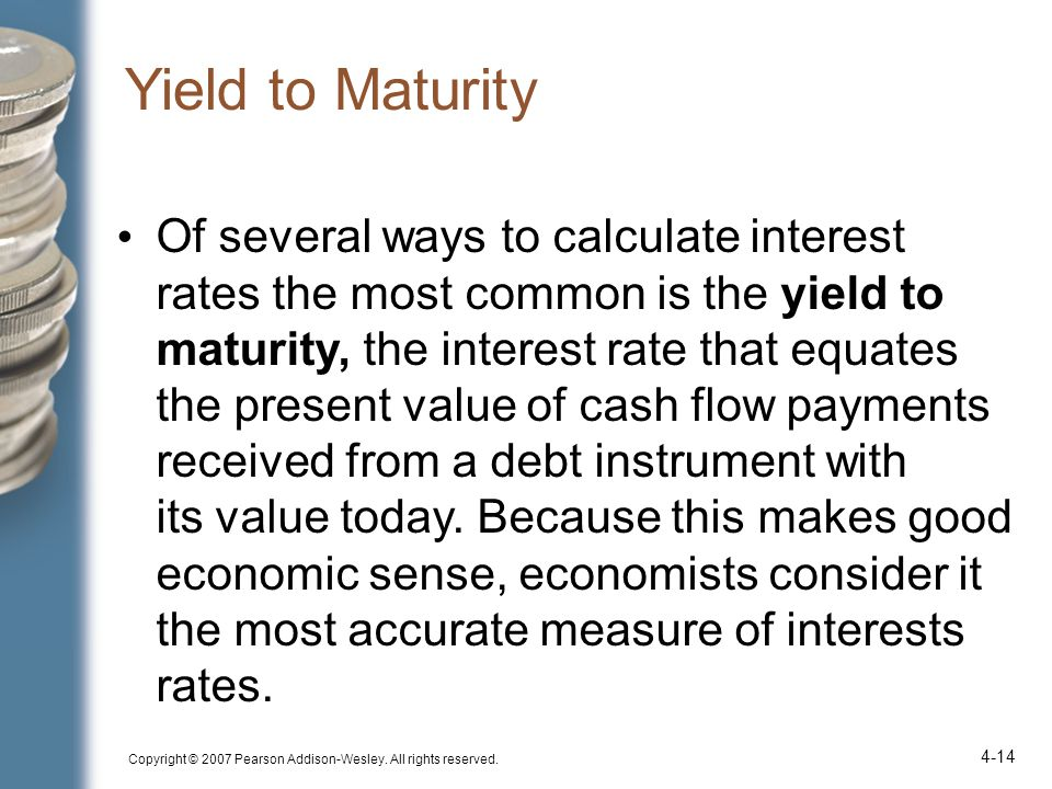 Copyright © 2007 Pearson Addison-Wesley. All rights reserved. 4-14 Yield to Maturity Of several ways to calculate interest rates the most common is th