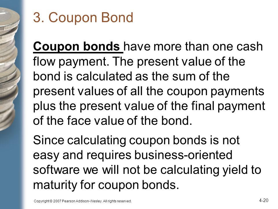 Copyright © 2007 Pearson Addison-Wesley. All rights reserved. 4-20 3. Coupon Bond Coupon bonds have more than one cash flow payment. The present value