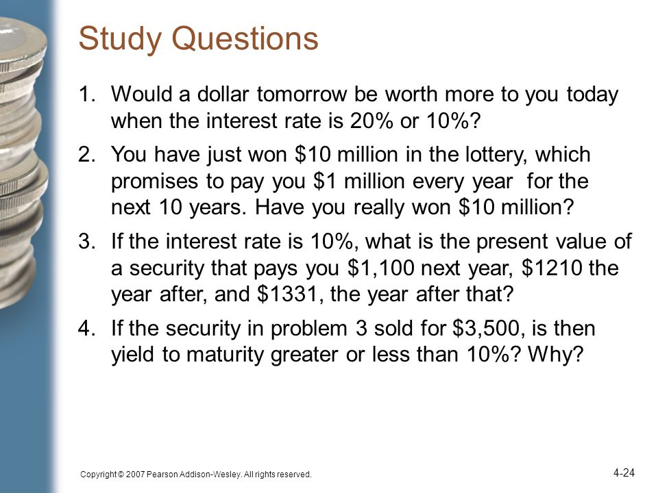 Copyright © 2007 Pearson Addison-Wesley. All rights reserved. 4-24 Study Questions 1.Would a dollar tomorrow be worth more to you today when the inter