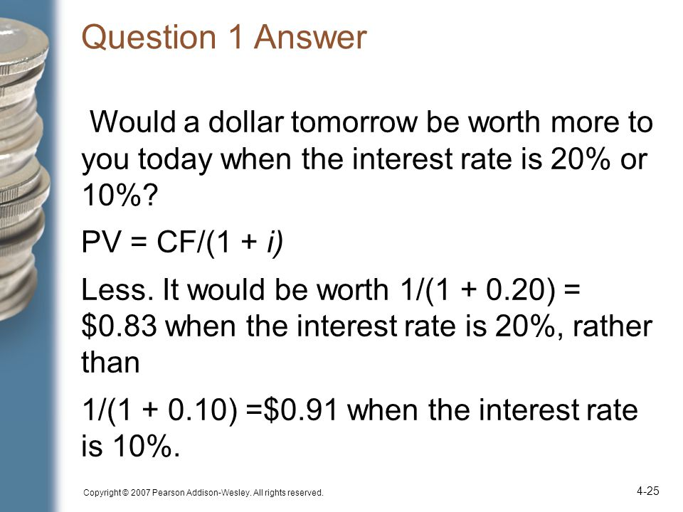 Question 1 Answer Would a dollar tomorrow be worth more to you today when the interest rate is 20% or 10%? PV = CF/(1 + i) Less. It would be worth 1/(