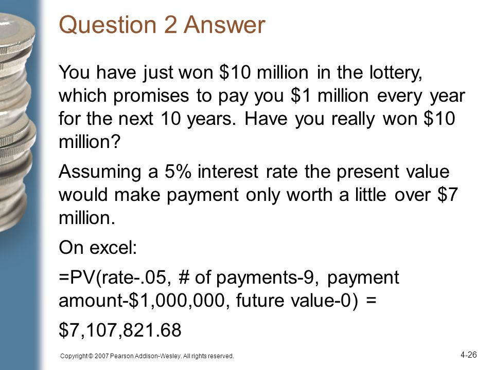 Question 2 Answer You have just won $10 million in the lottery, which promises to pay you $1 million every year for the next 10 years.
