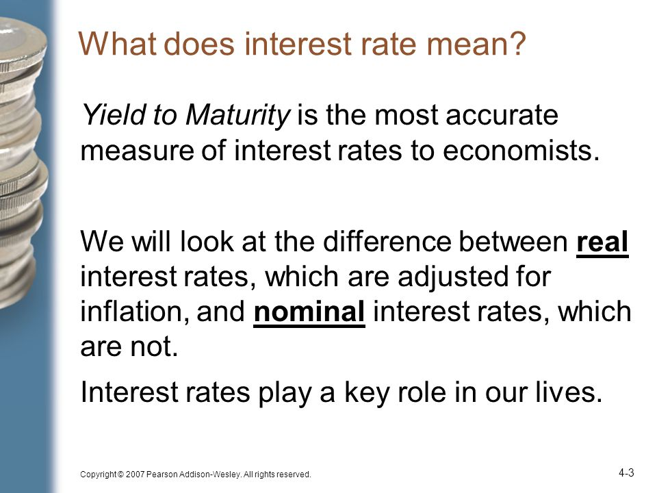 Copyright © 2007 Pearson Addison-Wesley. All rights reserved. 4-3 Yield to Maturity is the most accurate measure of interest rates to economists. We w