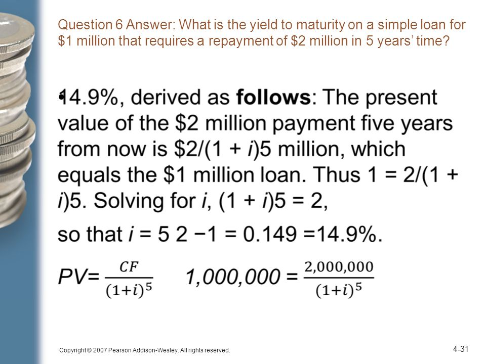 Question 6 Answer: What is the yield to maturity on a simple loan for $1 million that requires a repayment of $2 million in 5 years' time? Copyright ©
