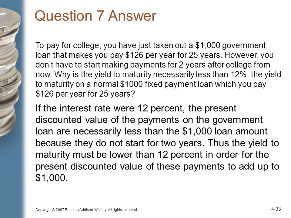 Question 7 Answer To pay for college, you have just taken out a $1,000 government loan that makes you pay $126 per year for 25 years.