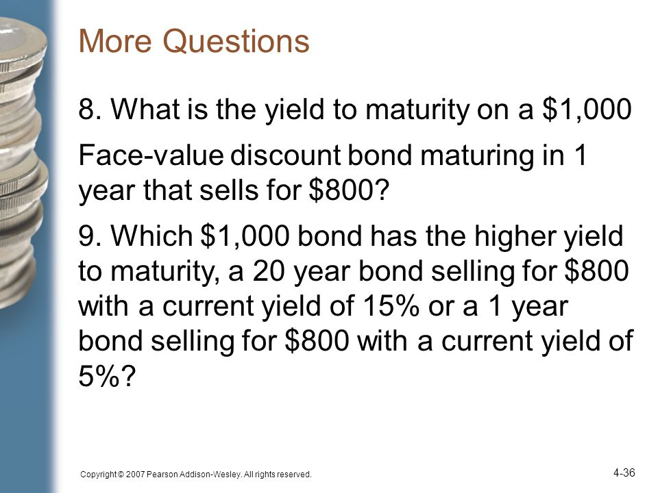 More Questions Copyright © 2007 Pearson Addison-Wesley. All rights reserved. 4-36 8. What is the yield to maturity on a $1,000 Face-value discount bon