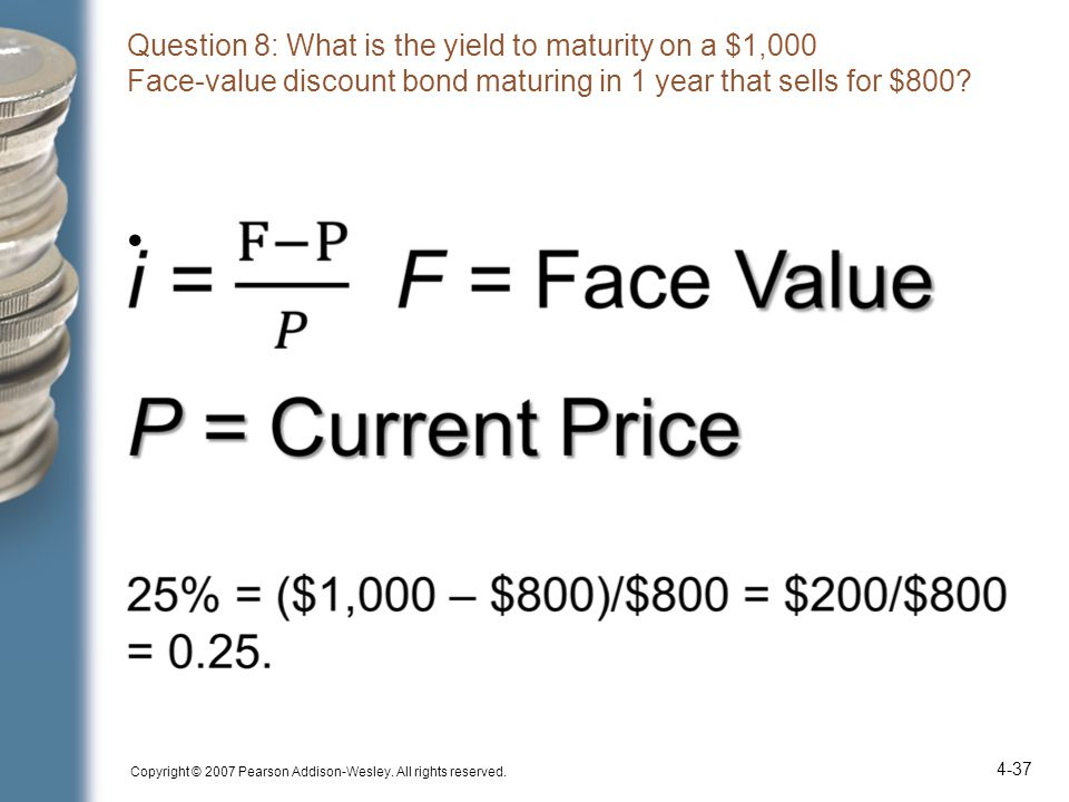 Question 8: What is the yield to maturity on a $1,000 Face-value discount bond maturing in 1 year that sells for $800? Copyright © 2007 Pearson Addiso