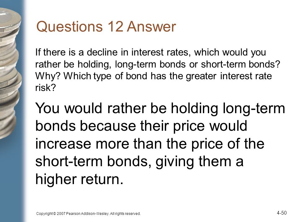 Questions 12 Answer If there is a decline in interest rates, which would you rather be holding, long-term bonds or short-term bonds? Why? Which type o