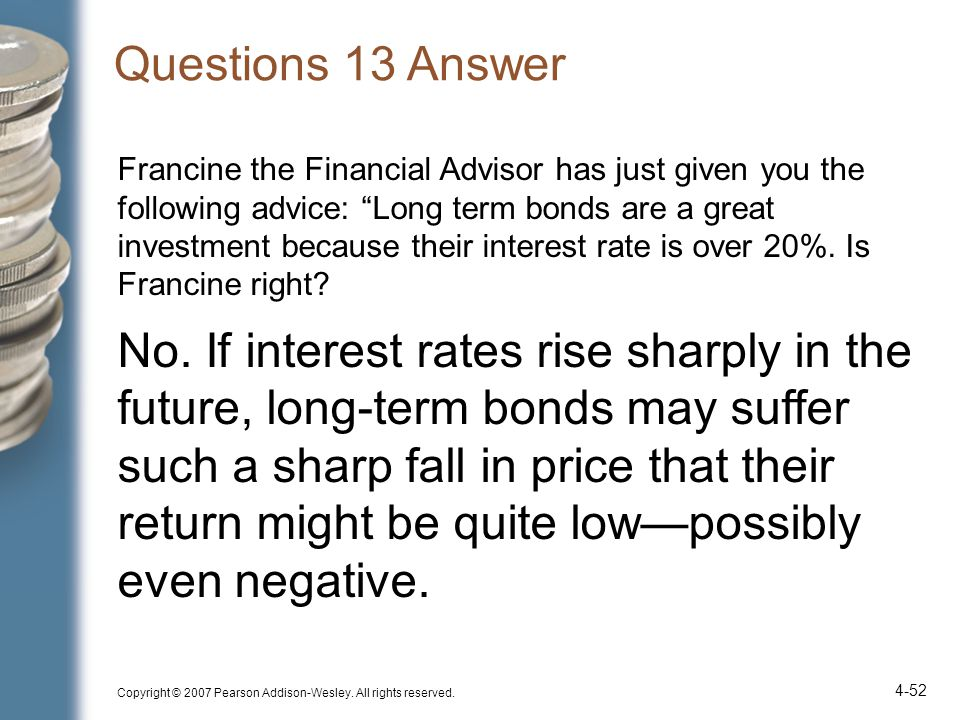 Questions 13 Answer Francine the Financial Advisor has just given you the following advice: Long term bonds are a great investment because their interest rate is over 20%.