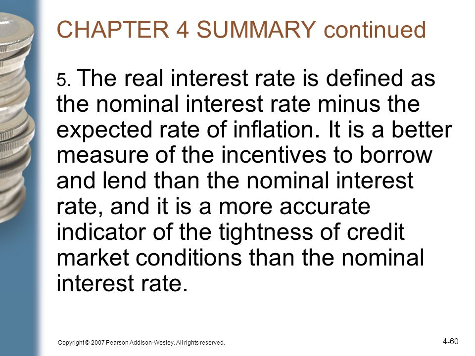 Copyright © 2007 Pearson Addison-Wesley. All rights reserved. 4-60 CHAPTER 4 SUMMARY continued 5. The real interest rate is defined as the nominal int