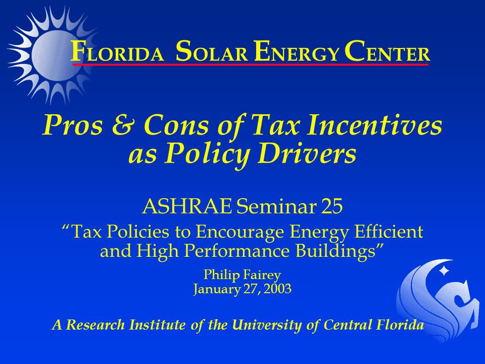 A Research Institute of the University of Central Florida F LORIDA S OLAR E NERGY C ENTER Pros & Cons of Tax Incentives as Policy Drivers ASHRAE Seminar 25 Tax Policies to Encourage Energy Efficient and High Performance Buildings Philip Fairey January 27, 2003