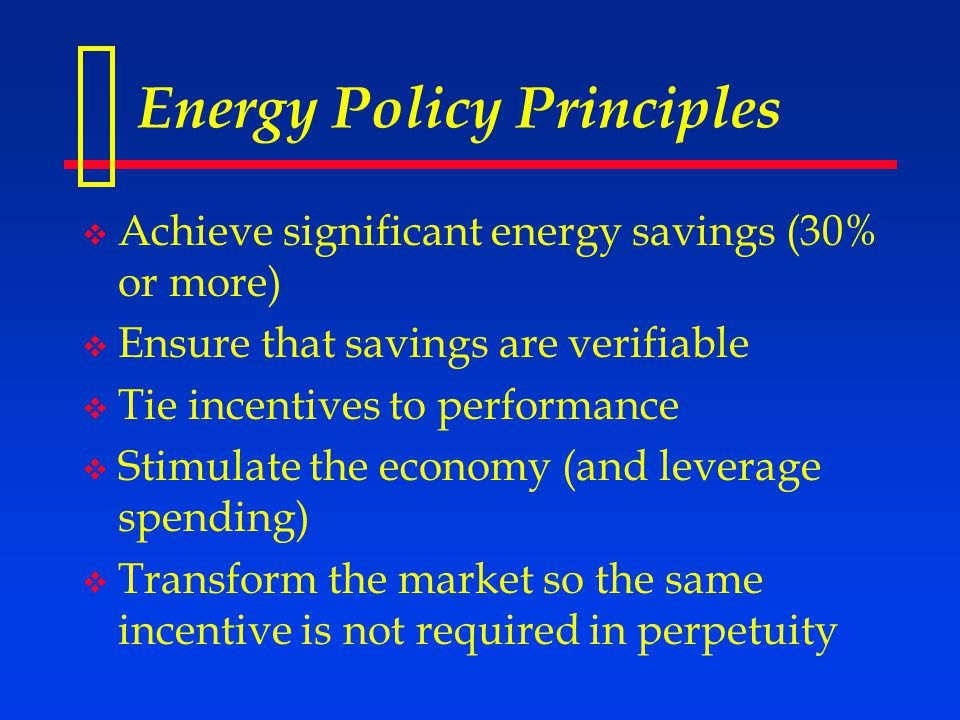 Energy Policy Principles  Achieve significant energy savings (30% or more)  Ensure that savings are verifiable  Tie incentives to performance  Stimulate the economy (and leverage spending)  Transform the market so the same incentive is not required in perpetuity