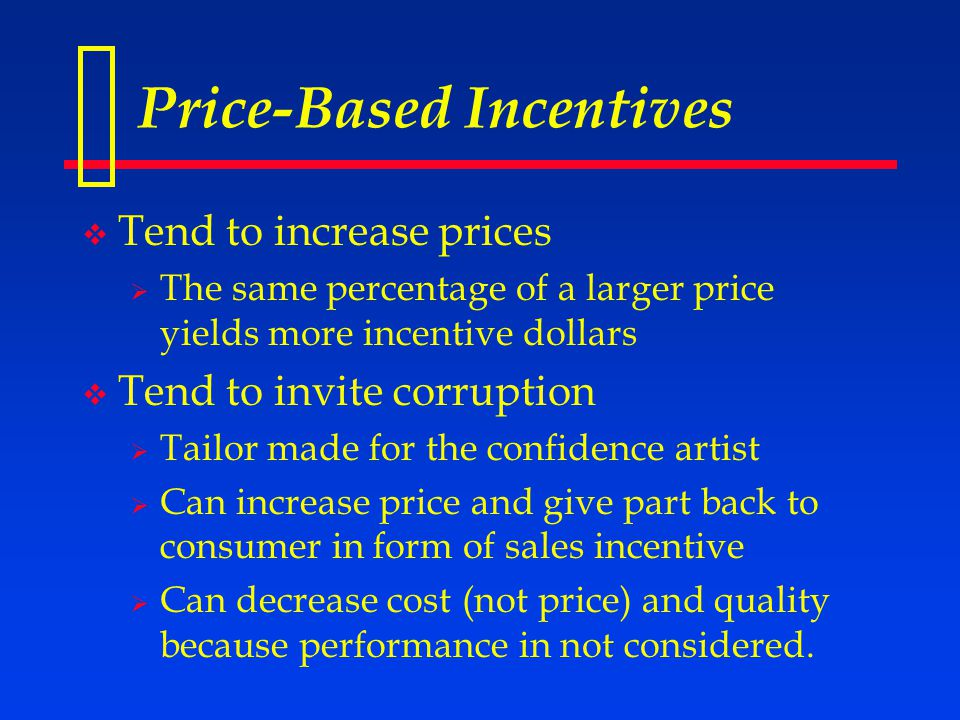 Price-Based Incentives  Tend to increase prices  The same percentage of a larger price yields more incentive dollars  Tend to invite corruption  Tailor made for the confidence artist  Can increase price and give part back to consumer in form of sales incentive  Can decrease cost (not price) and quality because performance in not considered.