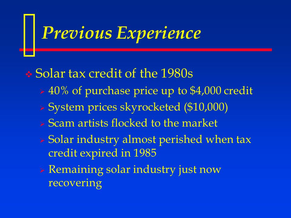 Previous Experience  Solar tax credit of the 1980s  40% of purchase price up to $4,000 credit  System prices skyrocketed ($10,000)  Scam artists flocked to the market  Solar industry almost perished when tax credit expired in 1985  Remaining solar industry just now recovering