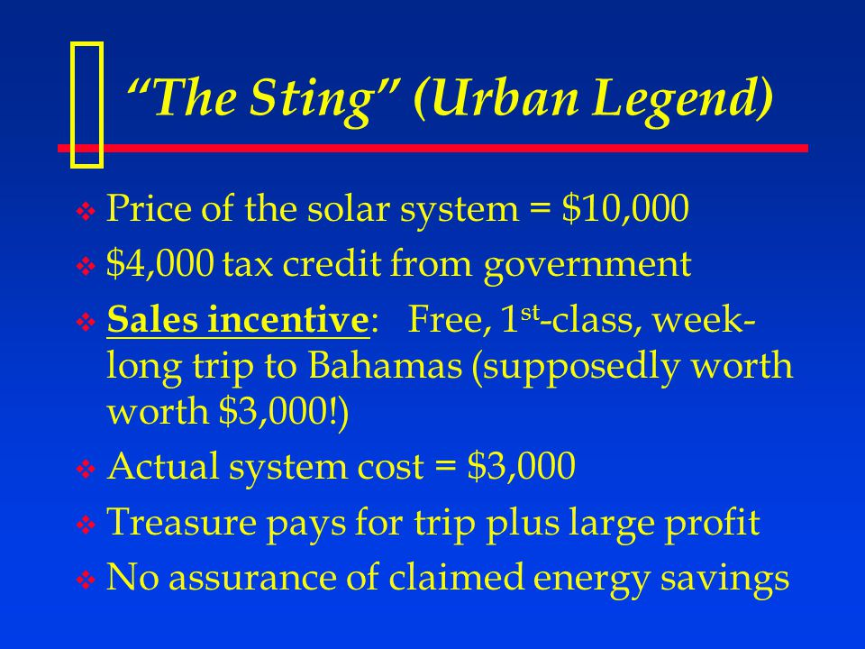 The Sting (Urban Legend)  Price of the solar system = $10,000  $4,000 tax credit from government  Sales incentive : Free, 1 st -class, week- long trip to Bahamas (supposedly worth worth $3,000!)  Actual system cost = $3,000  Treasure pays for trip plus large profit  No assurance of claimed energy savings