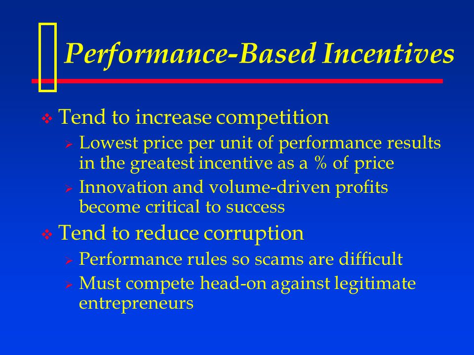 Performance-Based Incentives  Tend to increase competition  Lowest price per unit of performance results in the greatest incentive as a % of price  Innovation and volume-driven profits become critical to success  Tend to reduce corruption  Performance rules so scams are difficult  Must compete head-on against legitimate entrepreneurs