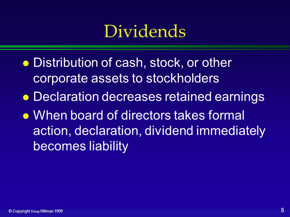 6 © Copyright Doug Hillman 1999 Cash Dividend l Date of declaration ›Increase Dividends - a nominal account closed to Retained Earnings ›Increase Dividends Payable l Date of record ›No entry ›Determines persons who will receive dividend ›Stock sold after is sold ex-dividend