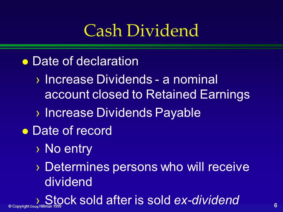 7 © Copyright Doug Hillman 1999 Cash Dividend l Date of payment ›Decreases Cash ›Decreases Dividends Payable l Cumulative preferred in arrears ›First must pay arrearages ›Then pay current period preferred ›Then common is entitled to dividends