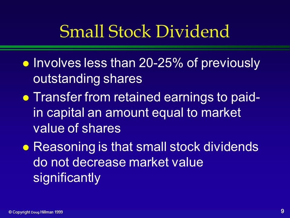 10 © Copyright Doug Hillman 1999 Small Stock Dividend l Date of declaration ›Increase Stock Dividends, a nominal account closed to Retained Earnings, for market value ›Increase Stock Dividends to be Issued for par value ›Increase Paid-in Capital-Excess Over Par for difference