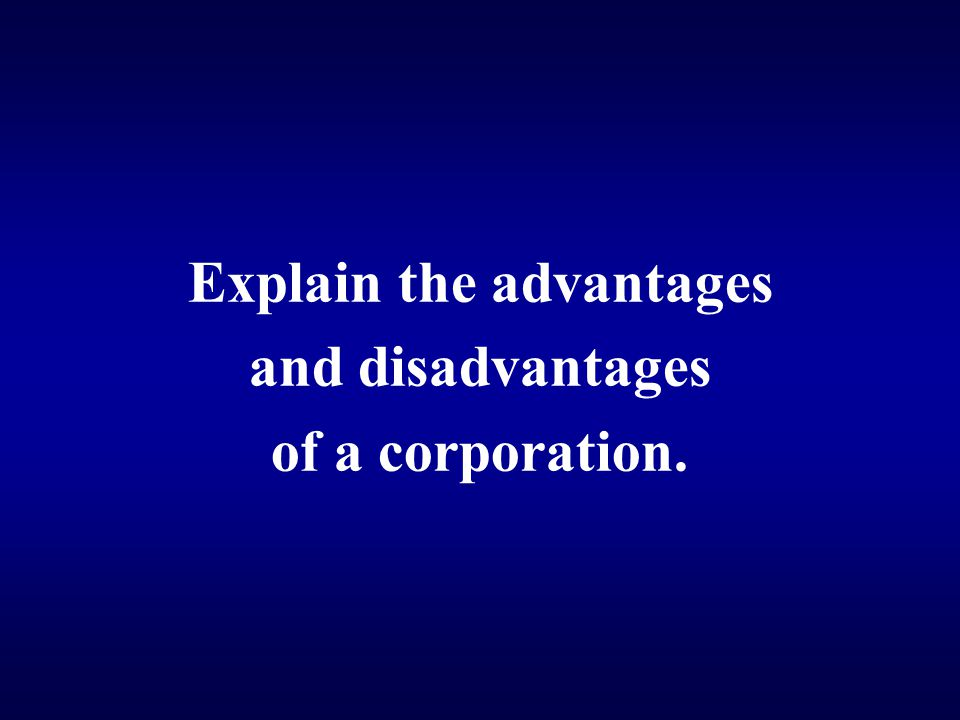Explain the advantages and disadvantages of a corporation.