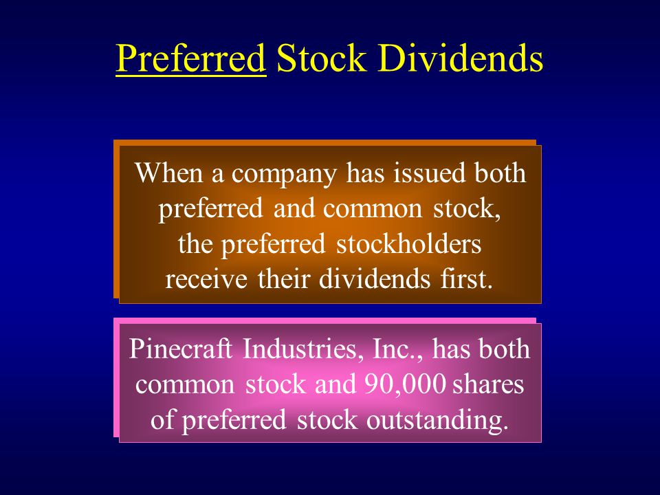 Preferred Stock Dividends When a company has issued both preferred and common stock, the preferred stockholders receive their dividends first. When a
