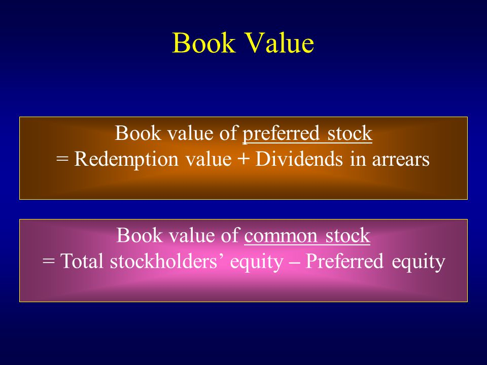 Book Value Book value of preferred stock = Redemption value + Dividends in arrears Book value of common stock = Total stockholders' equity – Preferred