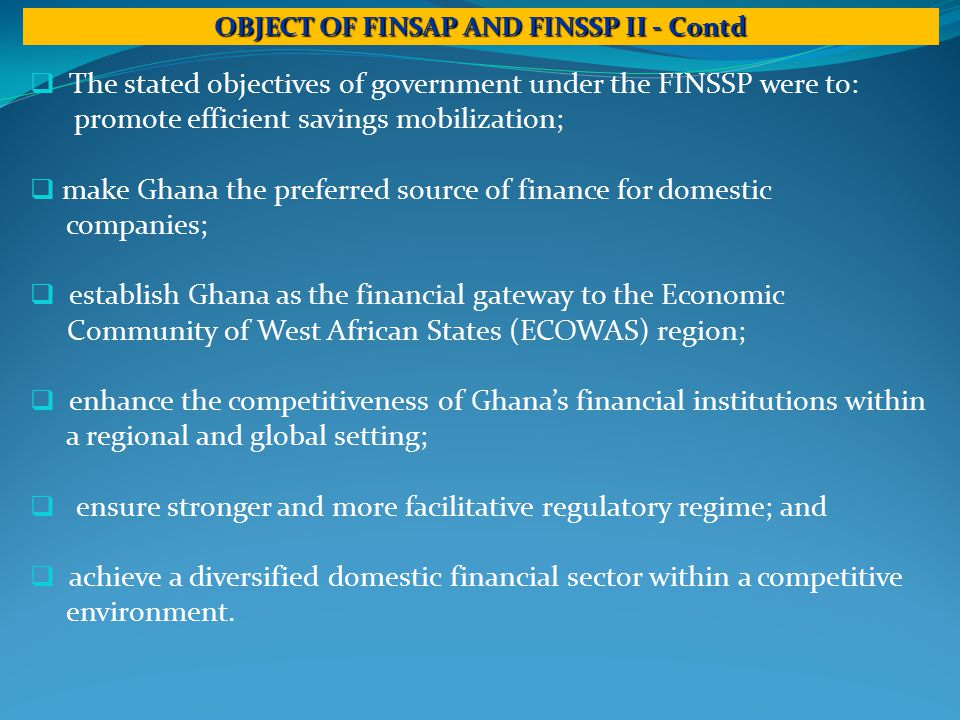  The stated objectives of government under the FINSSP were to: promote efficient savings mobilization;  make Ghana the preferred source of finance for domestic companies;  establish Ghana as the financial gateway to the Economic Community of West African States (ECOWAS) region;  enhance the competitiveness of Ghana's financial institutions within a regional and global setting;  ensure stronger and more facilitative regulatory regime; and  achieve a diversified domestic financial sector within a competitive environment.