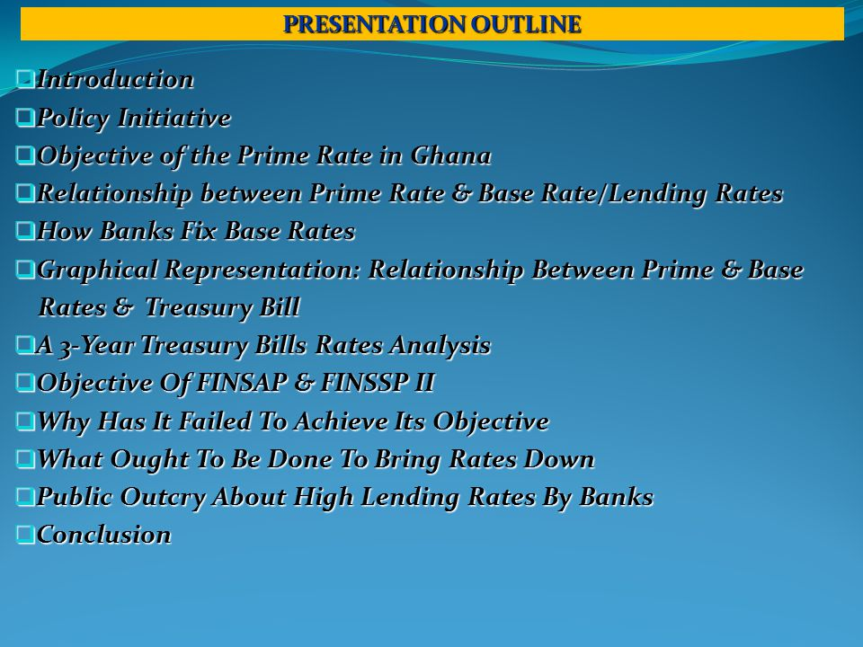 PRESENTATION OUTLINE  Introduction  Policy Initiative  Objective of the Prime Rate in Ghana  Relationship between Prime Rate & Base Rate/Lending Rates  How Banks Fix Base Rates  Graphical Representation: Relationship Between Prime & Base Rates & Treasury Bill Rates & Treasury Bill  A 3-Year Treasury Bills Rates Analysis  Objective Of FINSAP & FINSSP II  Why Has It Failed To Achieve Its Objective  What Ought To Be Done To Bring Rates Down  Public Outcry About High Lending Rates By Banks  Conclusion
