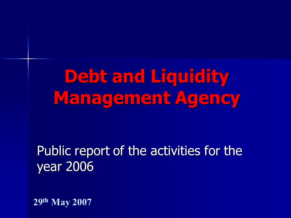 Debt and Liquidity Management Agency Public report of the activities for the year 2006 29 th May 2007