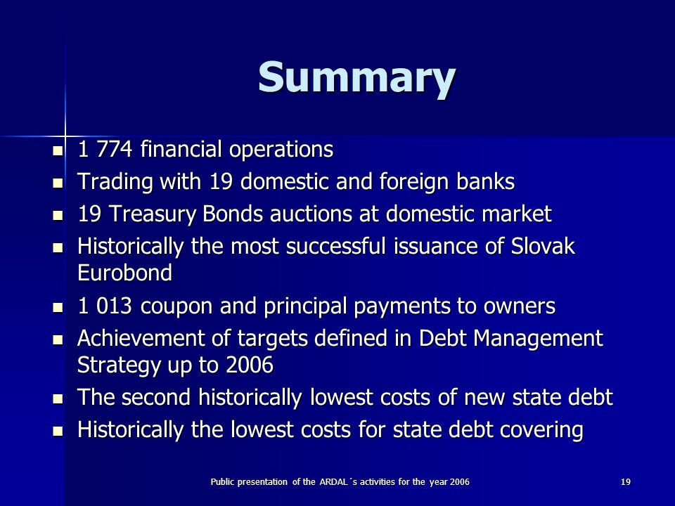 Public presentation of the ARDAL´s activities for the year 200619 Summary 1 774 financial operations 1 774 financial operations Trading with 19 domestic and foreign banks Trading with 19 domestic and foreign banks 19 Treasury Bonds auctions at domestic market 19 Treasury Bonds auctions at domestic market Historically the most successful issuance of Slovak Eurobond Historically the most successful issuance of Slovak Eurobond 1 013 coupon and principal payments to owners 1 013 coupon and principal payments to owners Achievement of targets defined in Debt Management Strategy up to 2006 Achievement of targets defined in Debt Management Strategy up to 2006 The second historically lowest costs of new state debt The second historically lowest costs of new state debt Historically the lowest costs for state debt covering Historically the lowest costs for state debt covering